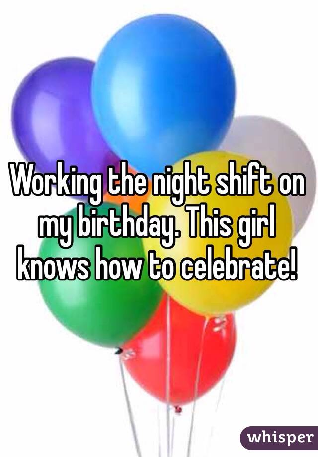 Working the night shift on my birthday. This girl knows how to celebrate!