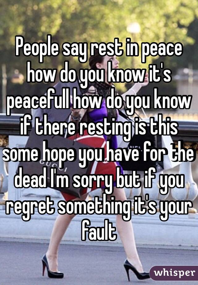 People say rest in peace how do you know it's peacefull how do you know if there resting is this some hope you have for the dead I'm sorry but if you regret something it's your fault