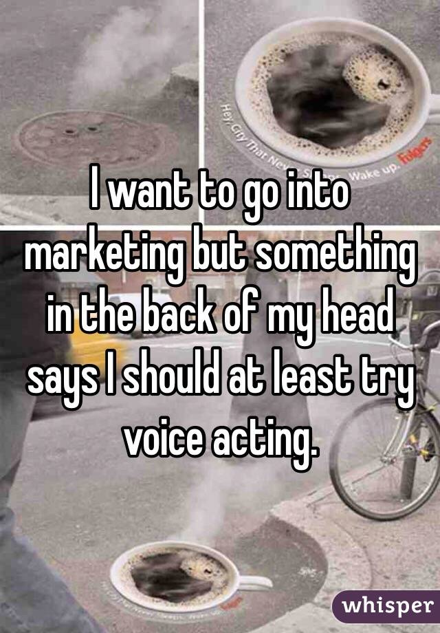 I want to go into marketing but something in the back of my head says I should at least try voice acting.