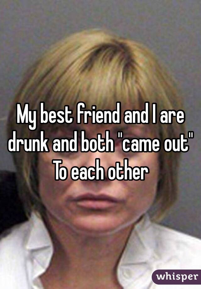"""My best friend and I are drunk and both """"came out"""" To each other"""