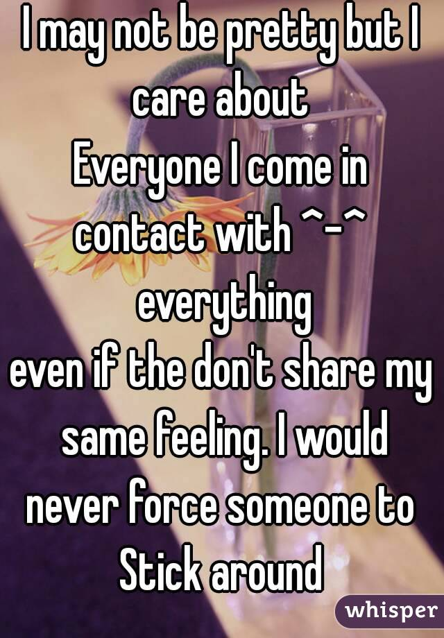I may not be pretty but I care about  Everyone I come in contact with ^-^  everything even if the don't share my same feeling. I would never force someone to  Stick around
