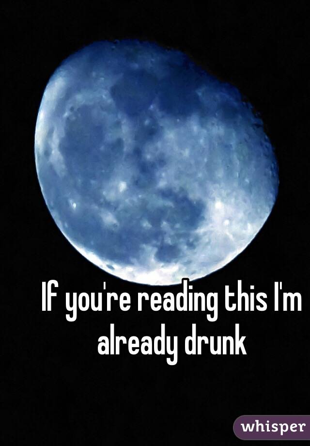 If you're reading this I'm already drunk