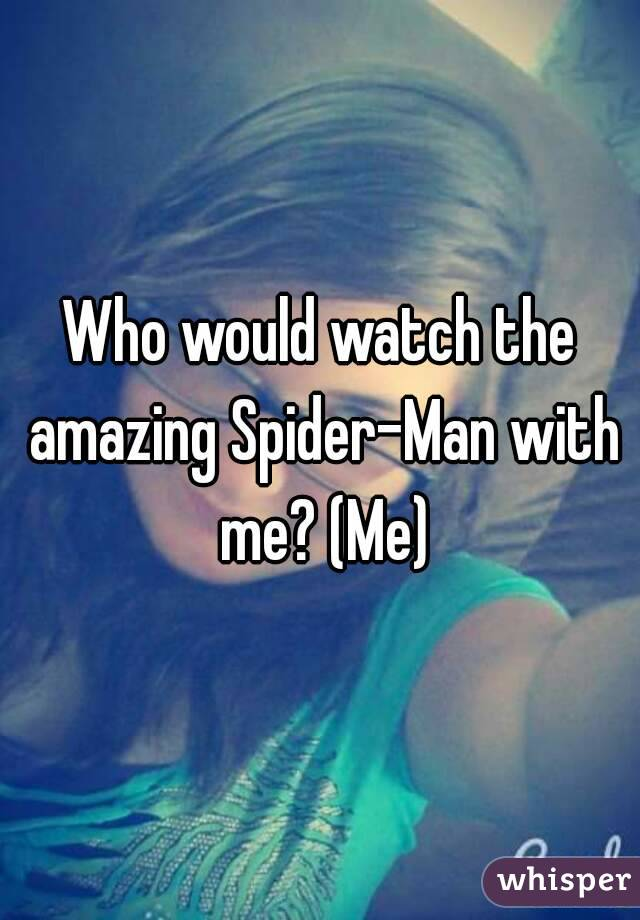 Who would watch the amazing Spider-Man with me? (Me)