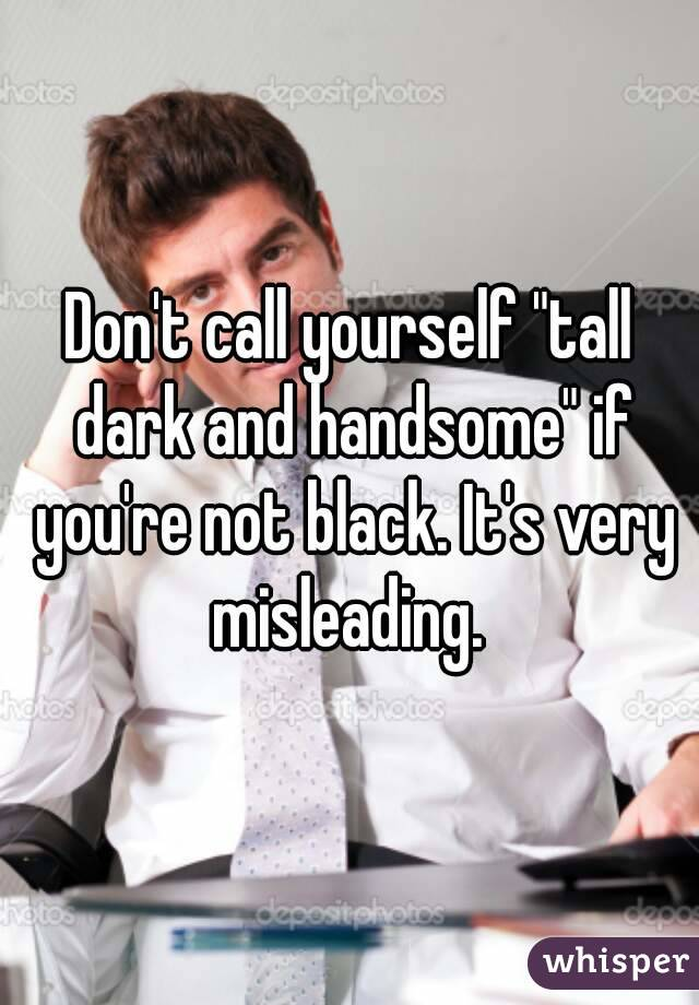 """Don't call yourself """"tall dark and handsome"""" if you're not black. It's very misleading."""
