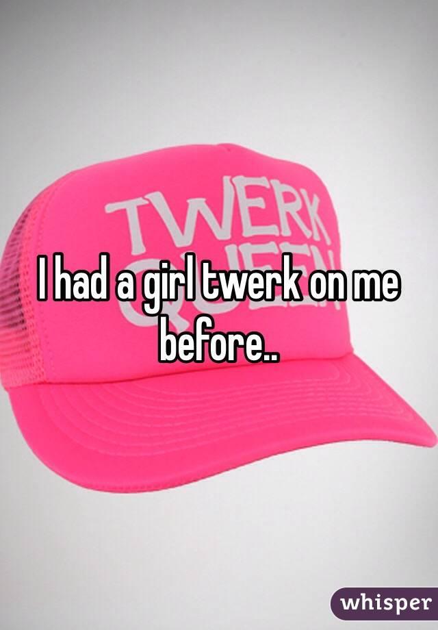 I had a girl twerk on me before..