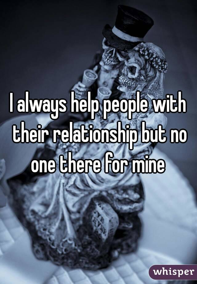 I always help people with their relationship but no one there for mine