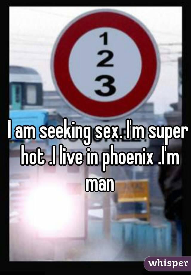 I am seeking sex. I'm super hot .I live in phoenix .I'm man