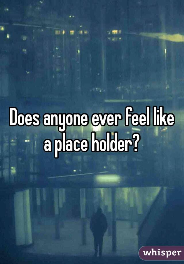 Does anyone ever feel like a place holder?