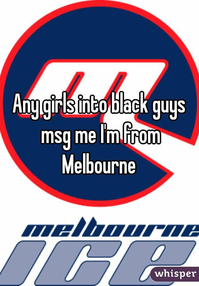 Any girls into black guys msg me I'm from Melbourne