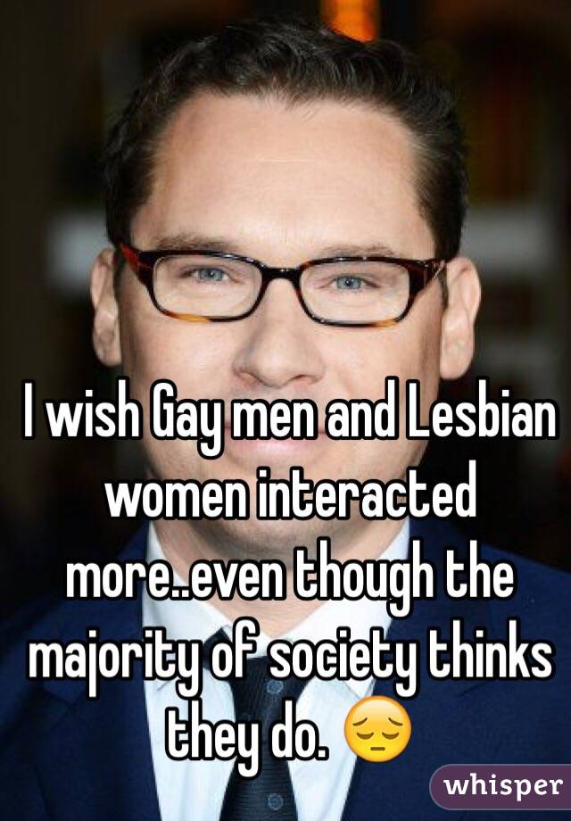 I wish Gay men and Lesbian women interacted more..even though the majority of society thinks they do. 😔