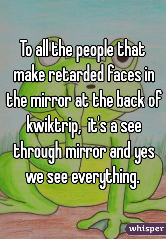 To all the people that make retarded faces in the mirror at the back of kwiktrip,  it's a see through mirror and yes we see everything.