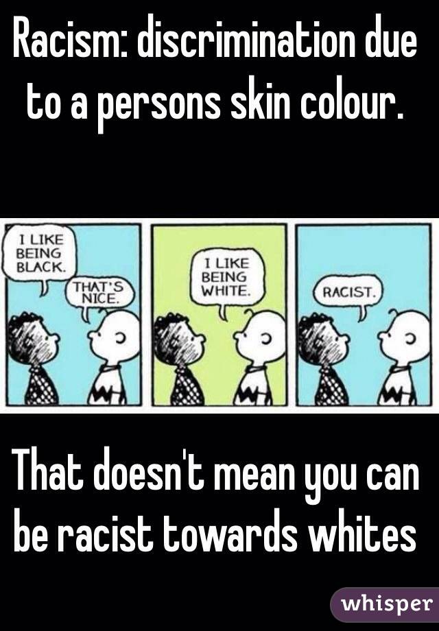 Racism: discrimination due to a persons skin colour.       That doesn't mean you can be racist towards whites
