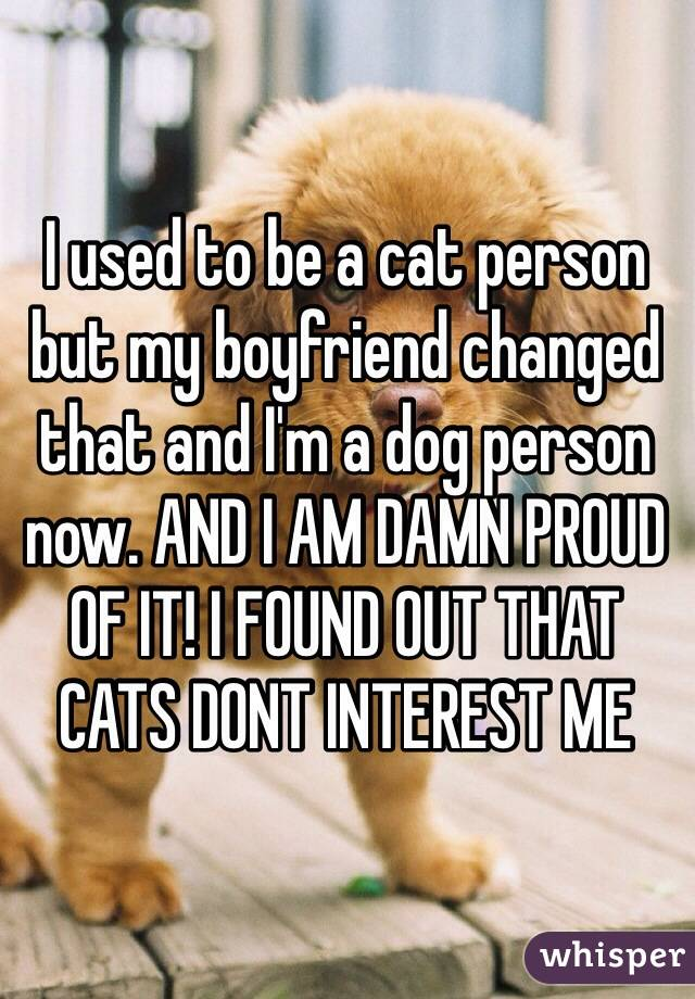 I used to be a cat person but my boyfriend changed that and I'm a dog person now. AND I AM DAMN PROUD OF IT! I FOUND OUT THAT CATS DONT INTEREST ME