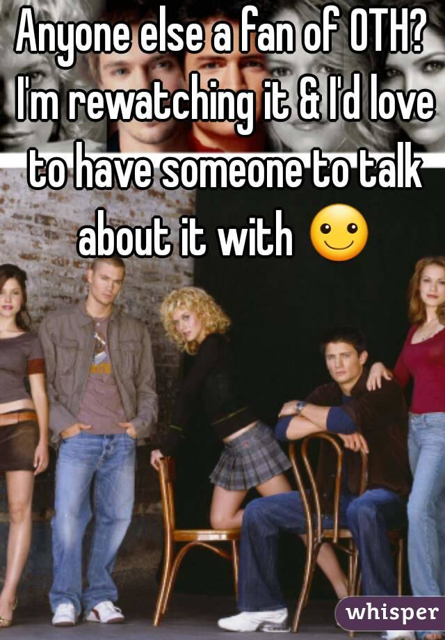 Anyone else a fan of OTH? I'm rewatching it & I'd love to have someone to talk about it with ☺