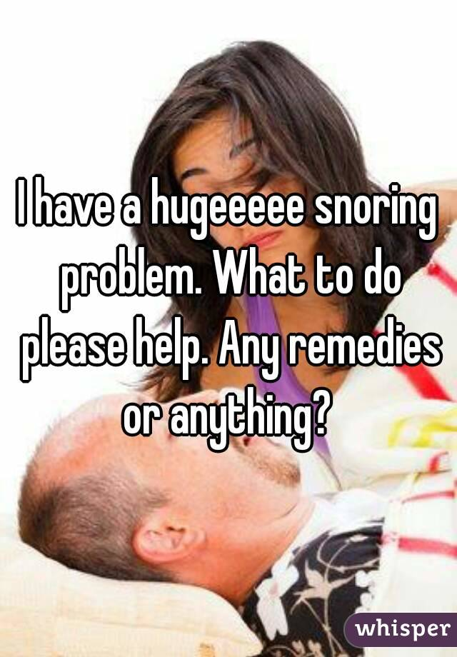 I have a hugeeeee snoring problem. What to do please help. Any remedies or anything?