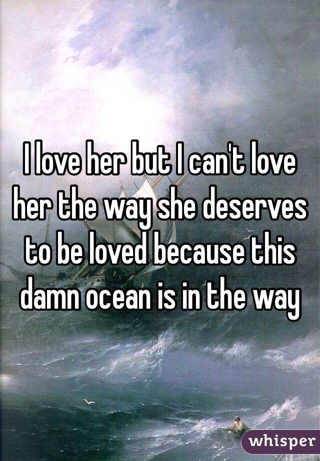 I love her but I can't love her the way she deserves to be loved because this damn ocean is in the way