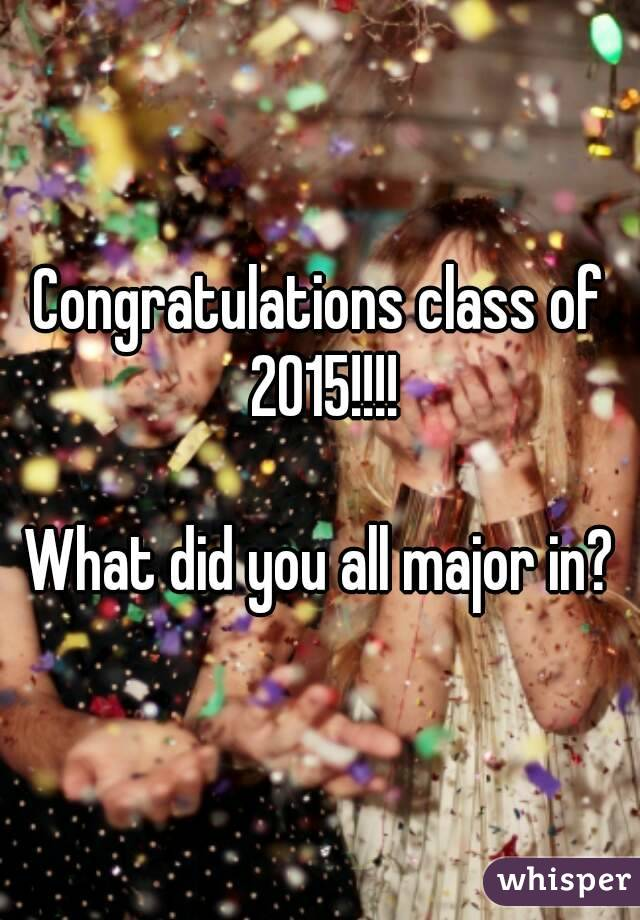 Congratulations class of 2015!!!!  What did you all major in?