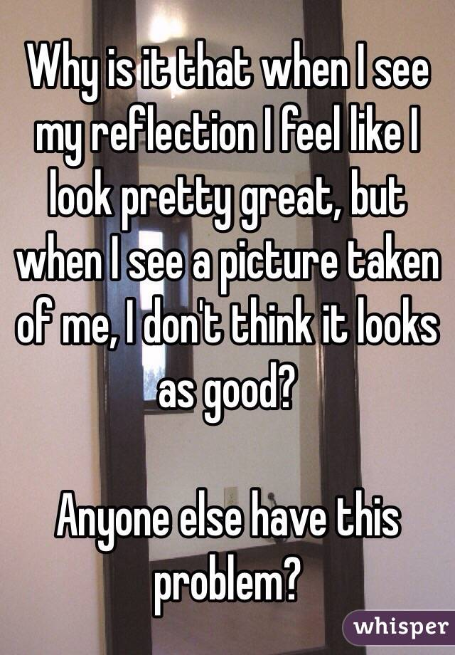 Why is it that when I see my reflection I feel like I look pretty great, but when I see a picture taken of me, I don't think it looks as good?   Anyone else have this problem?