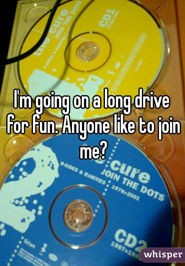 I'm going on a long drive for fun. Anyone like to join me?