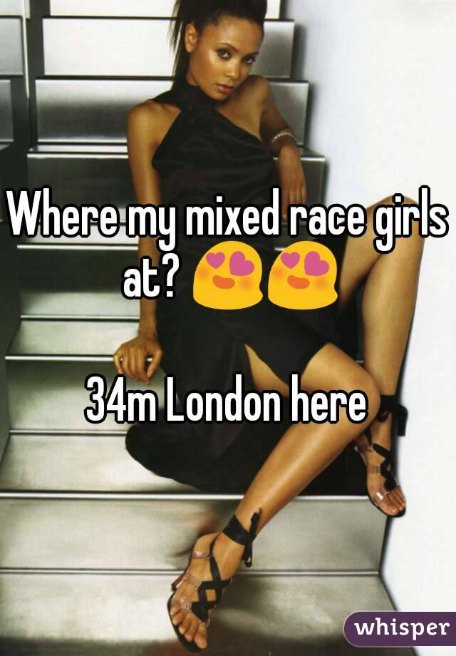 Where my mixed race girls at? 😍😍  34m London here