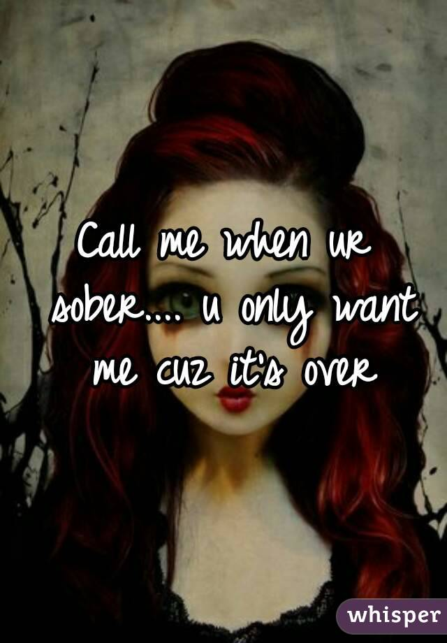 Call me when ur sober.... u only want me cuz it's over