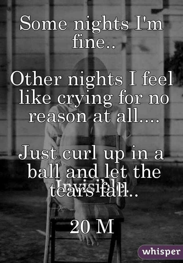 Some nights I'm fine..  Other nights I feel like crying for no reason at all....  Just curl up in a ball and let the tears fall..  20 M