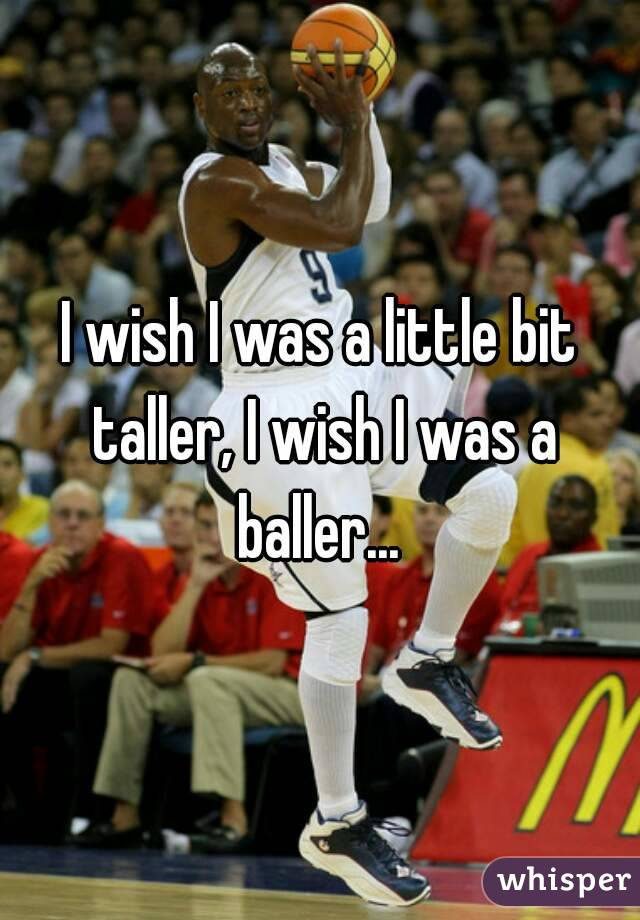 I wish I was a little bit taller, I wish I was a baller...