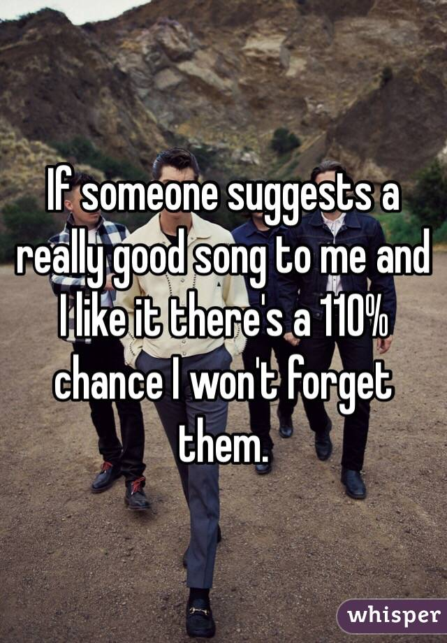 If someone suggests a really good song to me and I like it there's a 110% chance I won't forget them.