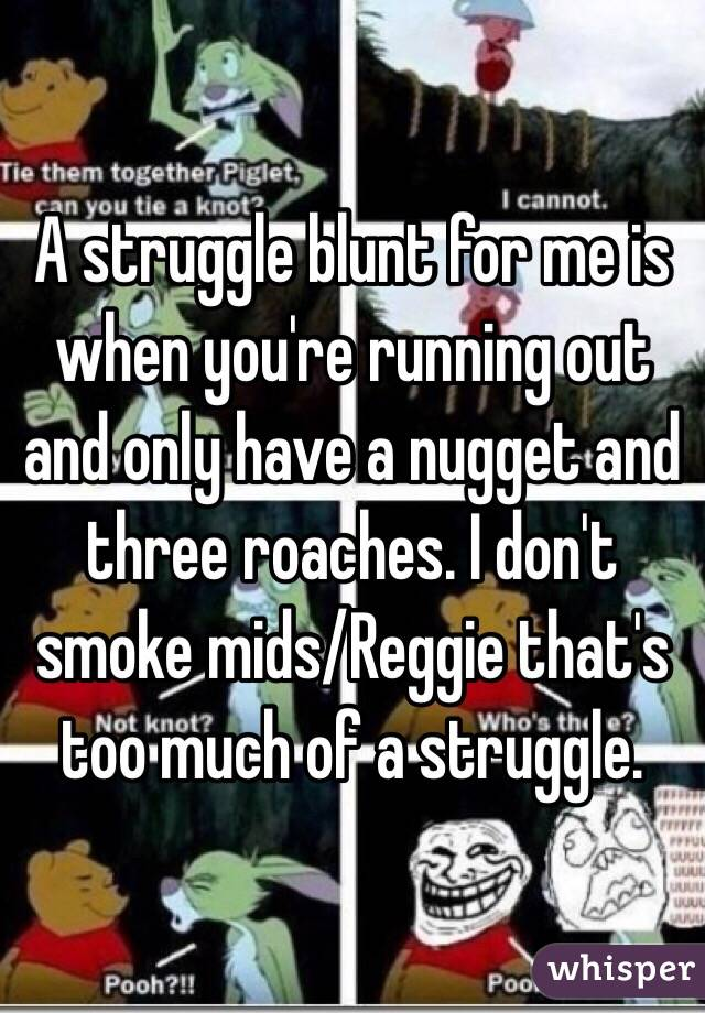 A struggle blunt for me is when you're running out and only have a nugget and three roaches. I don't smoke mids/Reggie that's too much of a struggle.