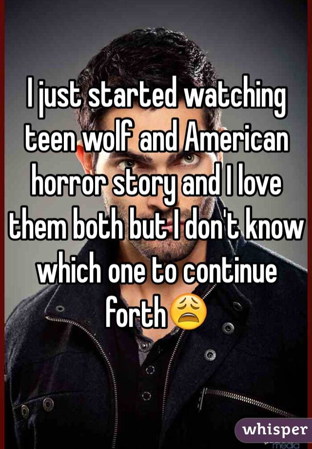 I just started watching teen wolf and American horror story and I love them both but I don't know which one to continue forth😩