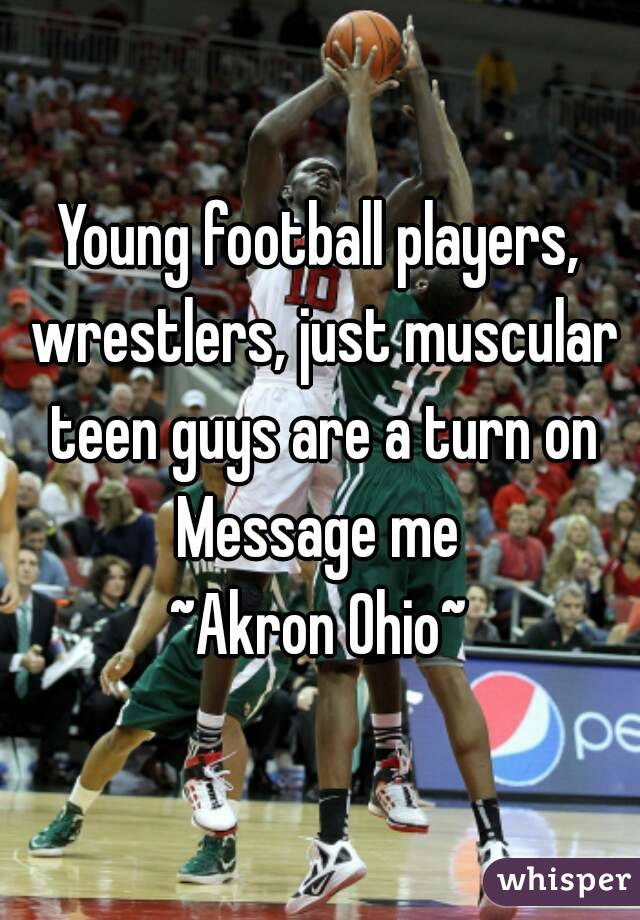 Young football players, wrestlers, just muscular teen guys are a turn on Message me ~Akron Ohio~
