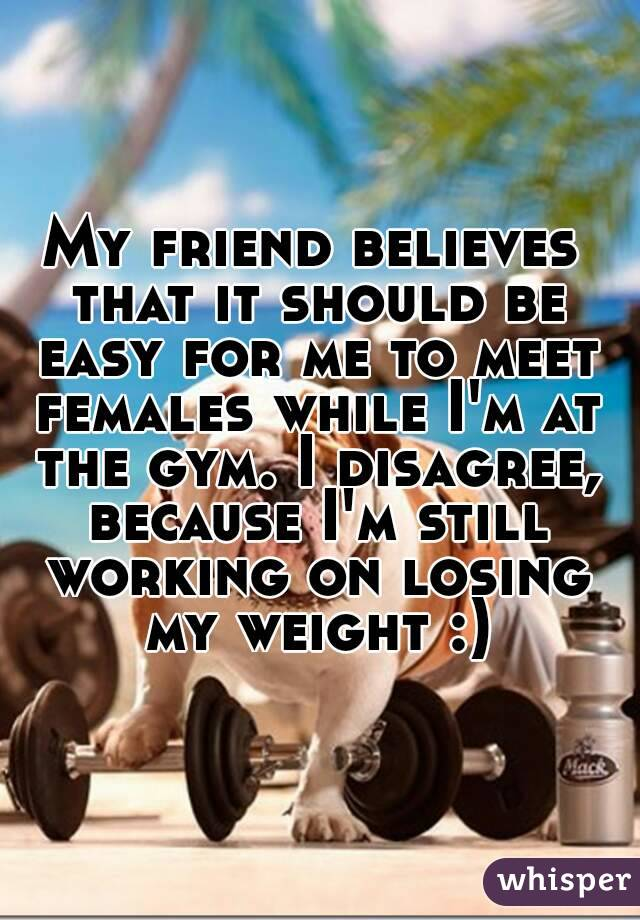 My friend believes that it should be easy for me to meet females while I'm at the gym. I disagree, because I'm still working on losing my weight :)