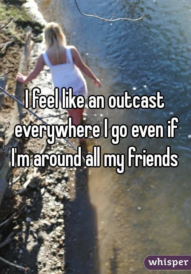 I feel like an outcast everywhere I go even if I'm around all my friends