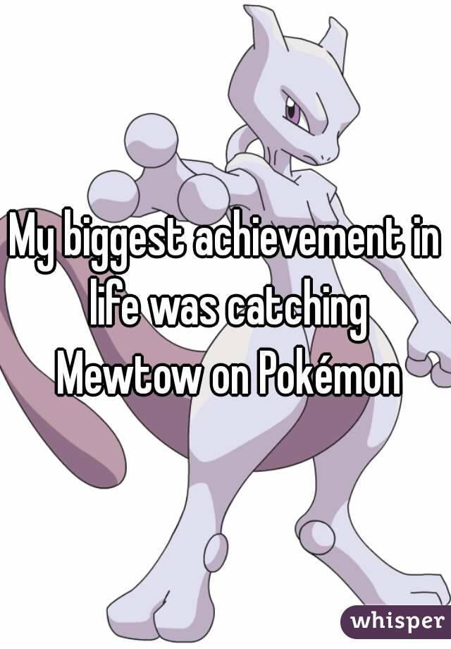 My biggest achievement in life was catching Mewtow on Pokémon