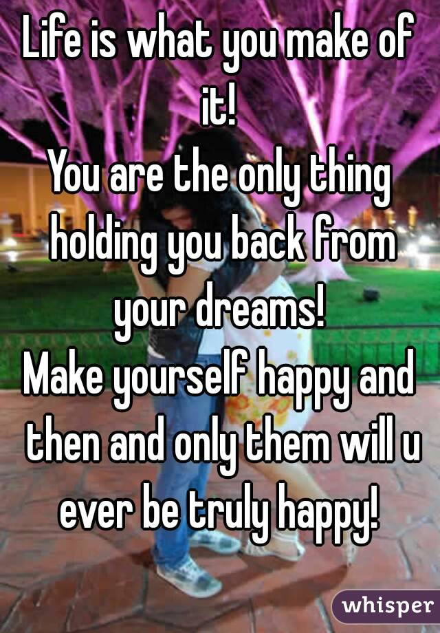 Life is what you make of it!  You are the only thing holding you back from your dreams!  Make yourself happy and then and only them will u ever be truly happy!