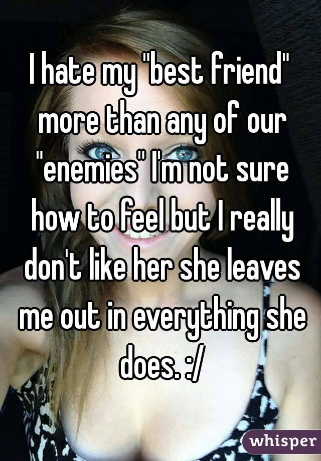 """I hate my """"best friend"""" more than any of our """"enemies"""" I'm not sure how to feel but I really don't like her she leaves me out in everything she does. :/"""