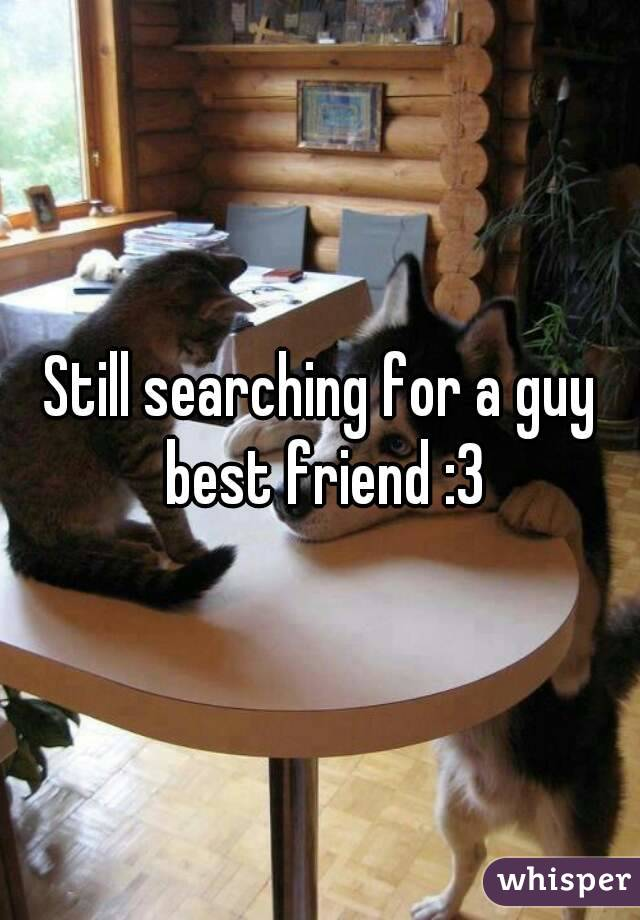 Still searching for a guy best friend :3