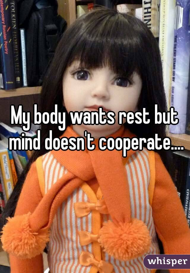 My body wants rest but mind doesn't cooperate....