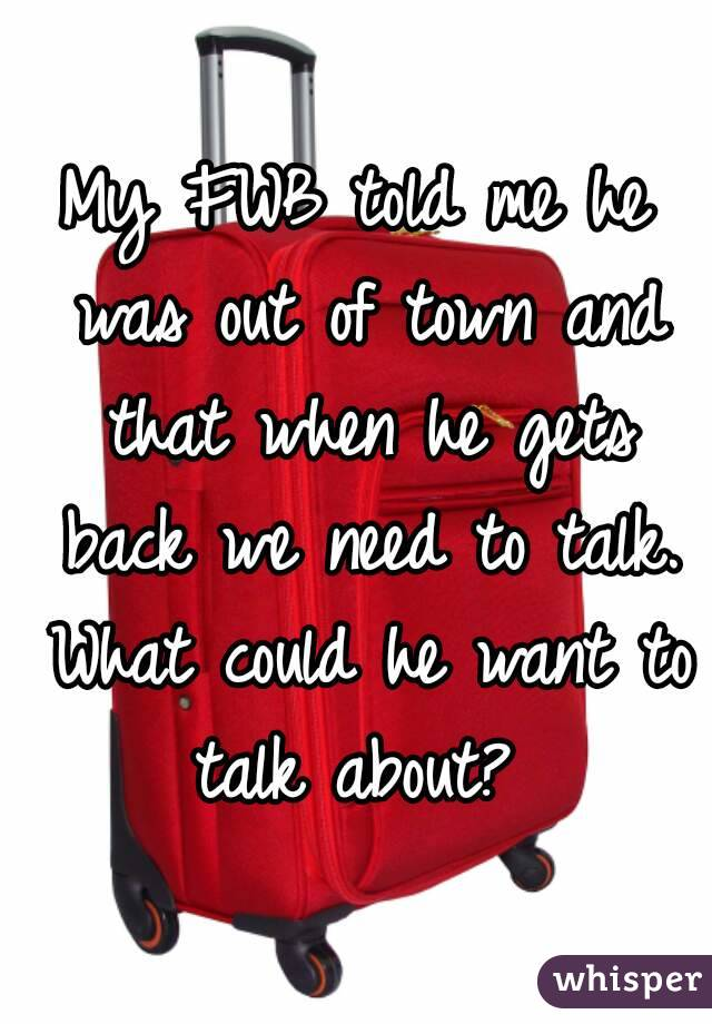 My FWB told me he was out of town and that when he gets back we need to talk. What could he want to talk about?