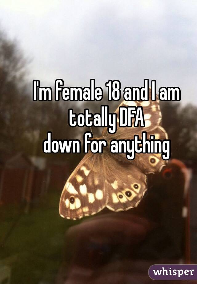 I'm female 18 and I am totally DFA down for anything