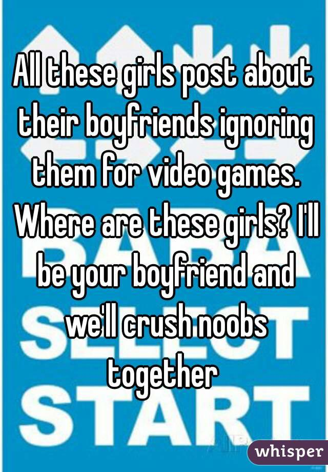 All these girls post about their boyfriends ignoring them for video games. Where are these girls? I'll be your boyfriend and we'll crush noobs together