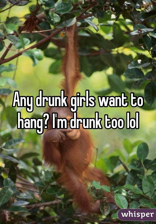 Any drunk girls want to hang? I'm drunk too lol