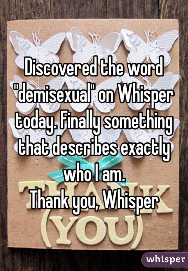 "Discovered the word ""demisexual"" on Whisper today. Finally something that describes exactly who I am.  Thank you, Whisper"