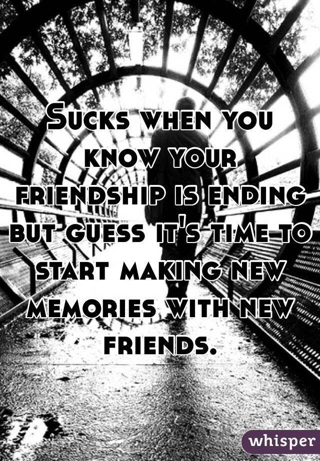 Sucks when you know your friendship is ending but guess it's time to start making new memories with new friends.