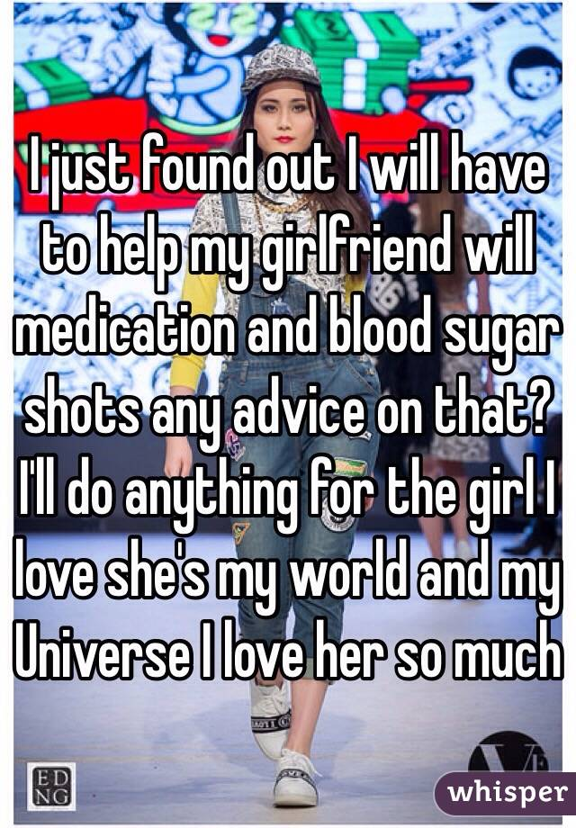 I just found out I will have to help my girlfriend will medication and blood sugar shots any advice on that? I'll do anything for the girl I love she's my world and my Universe I love her so much