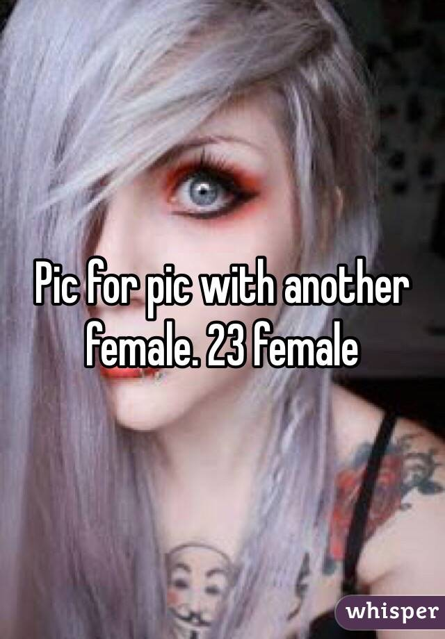 Pic for pic with another female. 23 female