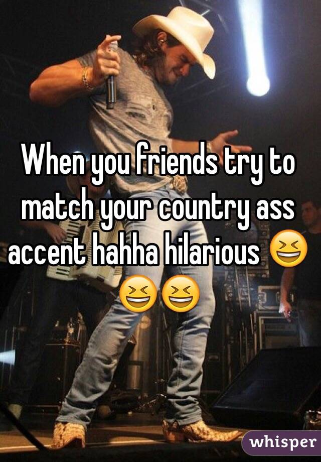 When you friends try to match your country ass accent hahha hilarious 😆😆😆