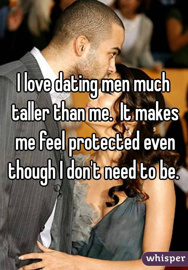 I love dating men much taller than me.  It makes me feel protected even though I don't need to be.