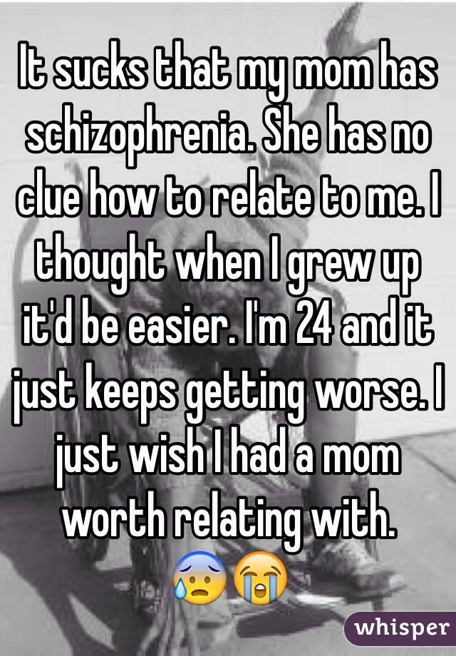It sucks that my mom has schizophrenia. She has no clue how to relate to me. I thought when I grew up it'd be easier. I'm 24 and it just keeps getting worse. I just wish I had a mom worth relating with.  😰😭