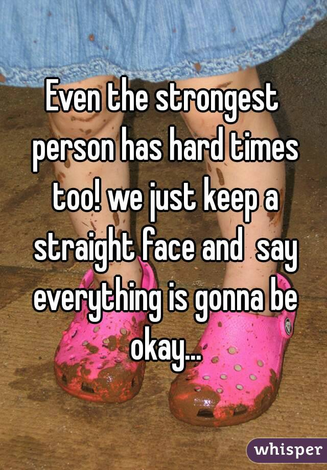 Even the strongest person has hard times too! we just keep a straight face and  say everything is gonna be okay...